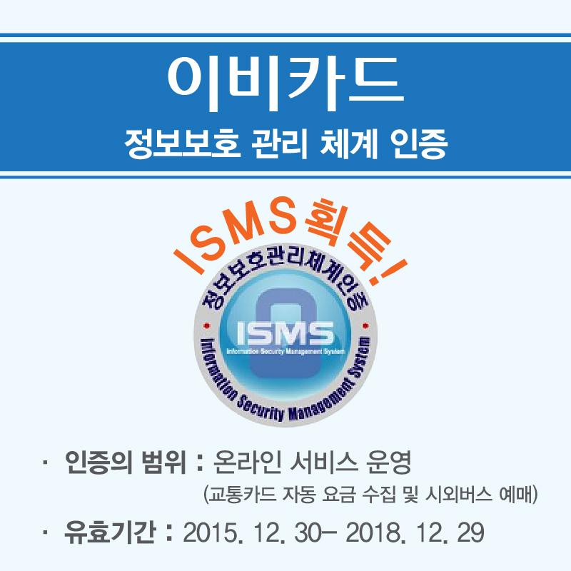 이비카드 정보보호 관리 체계 인증 ISMS획득! 인증범위 : 온라인 서비스 운영(교통카드 자동 요금 수집 및 시외버스 예매) 유효기간 : 2015.12.30 ~ 2018.12.29